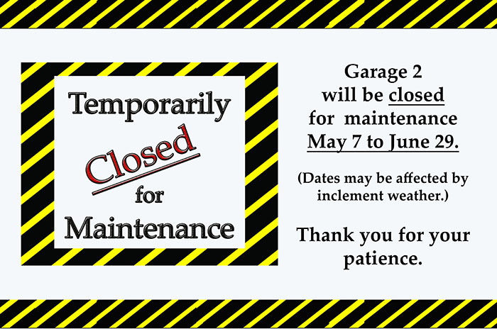 Garage 2 will be closed for  maintenance May 7 to June 29.    (Dates may be affected by  inclement weather.)     Thank you for your patience.